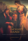 The Devout Hand: Women, Virtue, and Visual Culture in Early Modern Italy Cover Image