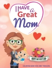I Have a Great Mom - Happy Mother's Day: COLORING BOOK FOR KIDS AND TODDLERS- Happy Mothers Day Coloring Book For Kids with Loving Mothers, Beautiful Cover Image