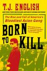 Born to Kill: The Rise and Fall of America's Bloodiest Asian Gang Cover Image