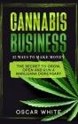 Cannabis Business: The Secret To GROW, OPEN and RUN a Marijuana Dispensary - 32 WAYS TO MAKE MONEY Cover Image