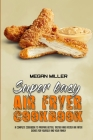 Super Easy Air Fryer Cookbook: A Complete Cookbook To Prepare Better, Tastier And Faster Air Fryer Dishes For Yourself And Your Family Cover Image