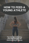 How To Feed A Young Athlete: Tips On Sports Safety And The Dangers Of Overtraining In Sports: Athlete'S Foot Cover Image