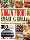 Ninja Foodi Smart XL Grill Cookbook for Beginners 2021: 300 Ultimate Ninja Foodi Smart XL Grill Recipes for Beginners and Advanced Users Tasty Indoor Cover Image