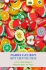 Polymer Clay Craft With Creative Ideas: Air Dry Clay Projects Kids Can Make At Home: Creative Ideas From Clay Cover Image