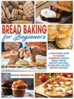 Bread Baking for Beginners: A Step-By-Step Guide To Making Homemade Artisan Bread, Muffin, Biscuits And Pizza. Gluten-Free And Keto Recipes Includ Cover Image