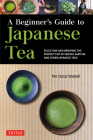 A Beginner's Guide to Japanese Tea: Selecting and Brewing the Perfect Cup of Sencha, Matcha, and Other Japanese Teas Cover Image