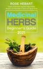 Medicinal Herbs Beginner's Guide 2021: Dozens of the Most Important Herb Profiles, Recipes, and Remedies to Grow and Use at Home Cover Image
