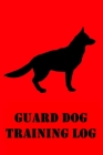 Guard Dog Training Log: Guard Dog Training Log for Trainers; K9 Home Personal Defense, Security, Military, Police Training Cover Image