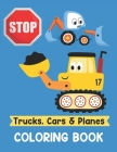 Trucks Cars and Planes Coloring Book: A Fun Activity Vehicle & Construction Coloring Page for Toddlers & Preschoolers, Age 2-4, 4-8 Cover Image