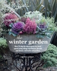 The Winter Garden: Over 35 step-by-step projects for small spaces using foliage and flowers, berries and blooms, and herbs and produce Cover Image