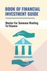 Book Of Financial Investment Guide: Mentor For Someone Wanting To Finance: Dominate Financial Market Cover Image