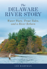 The Delaware River Story: Water Wars, Trout Tales, and a River Reborn Cover Image