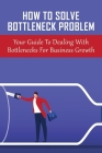 How To Solve Bottleneck Problem: Your Guide To Dealing With Bottlenecks For Business Growth: How To Resolve Contraints In Business Cover Image