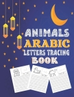 Animals Arabic Letters Tracing Book: A Fun Book To Practice Hand Writing In Arabic For Pre-K - Kindergarten And Kids Ages 3-6 Cover Image
