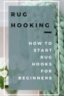 Rug Hooking: How to Start Rug Hooks for Beginners: Rug Hooking Guide Cover Image