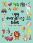 i spy everything book for little kids: an amazing Fun Guessing Game and Interactive Picture Book for little kids, Toddlers and Preschoolers ages 2-5 Cover Image
