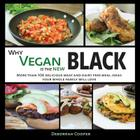 Why Vegan is the New Black: More than 100 Delicious Meat and Dairy Free Meal Ideas Your Whole Family Will Love Cover Image