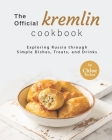 The Official Kremlin Cookbook: Exploring Russia through Simple Dishes, Treats, and Drinks Cover Image