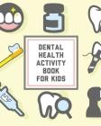 Dental Health Activity Book For Kids: Kids Teeth - Activity Book For Children - Cavities, Plaque, Teeth Health - Dentist Cover Image