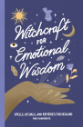 Witchcraft for Emotional Wisdom: Spells, Rituals, and Remedies for Healing Cover Image