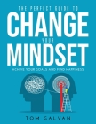 The Perfect Guide to Change Your Mindset: Achive Your Goals and Find Happiness Cover Image