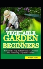 Vegetable Garden For Beginners: A Successful Step By Step Guide To Creating And Sustaining A Vegetable Garden Cover Image