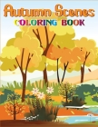 Autumn Scenes Coloring Book: Relaxing Coloring Book For Adults - Beautiful Autumn Scenes and Animals, Flowers, Beautiful Gardens, and Many More Cover Image
