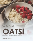 For the Love of Oats!: Unique and Flavorful Oatmeal Recipes You Should Try Now Cover Image