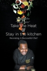 Take the heat & Stay in the Kitchen: Becoming A Successful Chef Cover Image