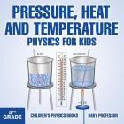 Pressure, Heat and Temperature - Physics for Kids - 5th Grade - Children's Physics Books Cover Image