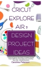 Cricut Explore Air 2 Design Project Ideas: A Practical Step by Step Guide to Complete Exciting Projects With Your Cricut Explore Air 2; Including Tips Cover Image