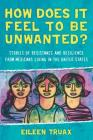 How Does It Feel to Be Unwanted?: Stories of Resistance and Resilience from Mexicans Living in the United States Cover Image