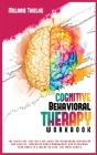 Cognitive Behavioral Therapy Workbook: The Definitive Step-By-Step Guide for Overcoming Depression and Anxiety, Improving Anger Management and Retrain Cover Image