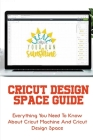 Cricut Design Space Guide: Everything You Need To Know About Cricut Machine And Cricut Design Space: Cricut How To Tutorials Cover Image