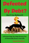 Defeated By Debt?: Don't You Believe It! A Proven Step-by-Step Process froa Financially Stress-Free Life Cover Image