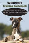 Whippet Training Guidebook: The Knowledge You Need To Be The Best Whippet Owner You Can Be: Methods To Train An Obedient Whippet Cover Image