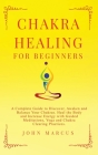 Chakra Healing for Beginners: A Complete Guide to Discover, Awaken and Balance Your Chakras. Heal the Body and Increase Energy with Guided Meditatio Cover Image