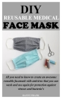DIY Reusable Medical Face Mask: All you need to know to create an awesome reusable facemask with antivirus that you can wash and use again for protect Cover Image
