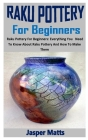 Raku Pottery for Beginners: Raku Pottery For Beginners: Everything You Need To Know About Raku Pottery And How To Make Them Cover Image