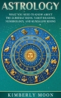 Astrology: What You Need to Know About the 12 Zodiac Signs, Tarot Reading, Numerology, and Kundalini Rising Cover Image