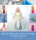 Magic Wool Mermaids, Fairies and Nymphs Through the Seasons Cover Image