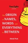 The Origin of Names, Words and Everything in Between: (Name Meanings, Fun Facts, Word Origins, Etymology) Cover Image
