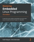 Mastering Embedded Linux Programming - Third Edition: Create fast and reliable embedded solutions with Linux 5.4 and the Yocto Project 3.1 (Dunfell) Cover Image
