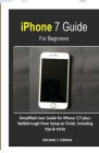 iPhone 7 Guide For Beginners: Simplified User Guide for iPhone 7/7 plus: Walkthrough from Setup to Finish, including tips & tricks Cover Image