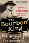The Bourbon King: The Life and Crimes of George Remus, Prohibition's Evil Genius Cover Image