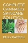 Complete Cannabis Skincare Solution: The Complete Power of Cannabidiol for Healthy Skin. Including Easy Recipes Cover Image