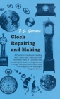 Clock Repairing and Making - A Practical Handbook Dealing with the Tools, Materials and Methods Used in Cleaning and Repairing All Kinds of English an Cover Image