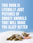 This Book Is Literally Just Pictures of Snoozy Animals That Will Make You Sleep Better Cover Image