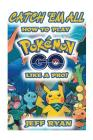 Gotta Catch 'em All! How to Play Pokemon Go Like a Pro!: (Android, IOS, Secrets, Tips, Tricks, Hints) Cover Image