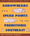 Arrowheads and Spear Points in the Prehistoric Southeast: A Guide to Understanding Cultural Artifacts Cover Image